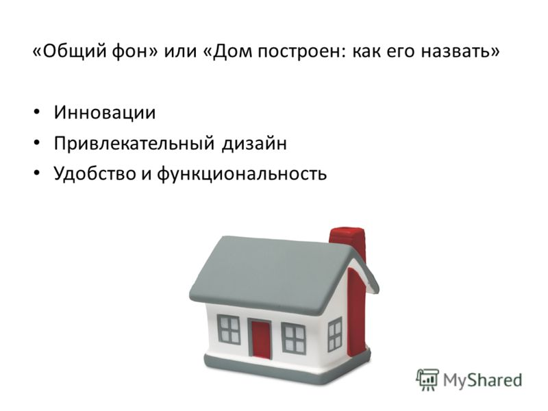 «Общий фон» или «Дом построен: как его назвать» Инновации Привлекательный дизайн Удобство и функциональность