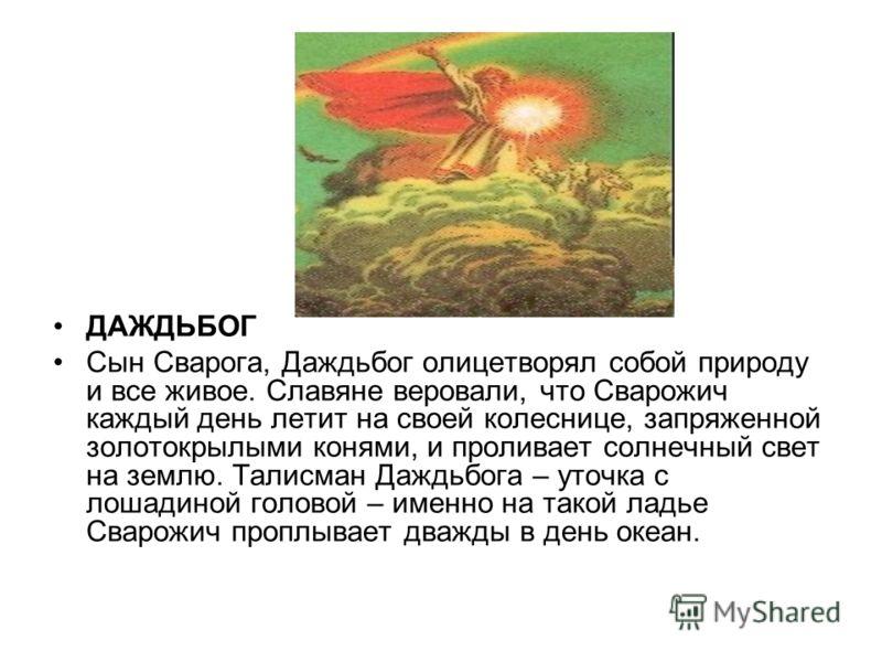 ДАЖДЬБОГ Сын Сварога, Даждьбог олицетворял собой природу и все живое. Славяне веровали, что Сварожич каждый день летит на своей колеснице, запряженной золотокрылыми конями, и проливает солнечный свет на землю. Талисман Даждьбога – уточка с лошадиной