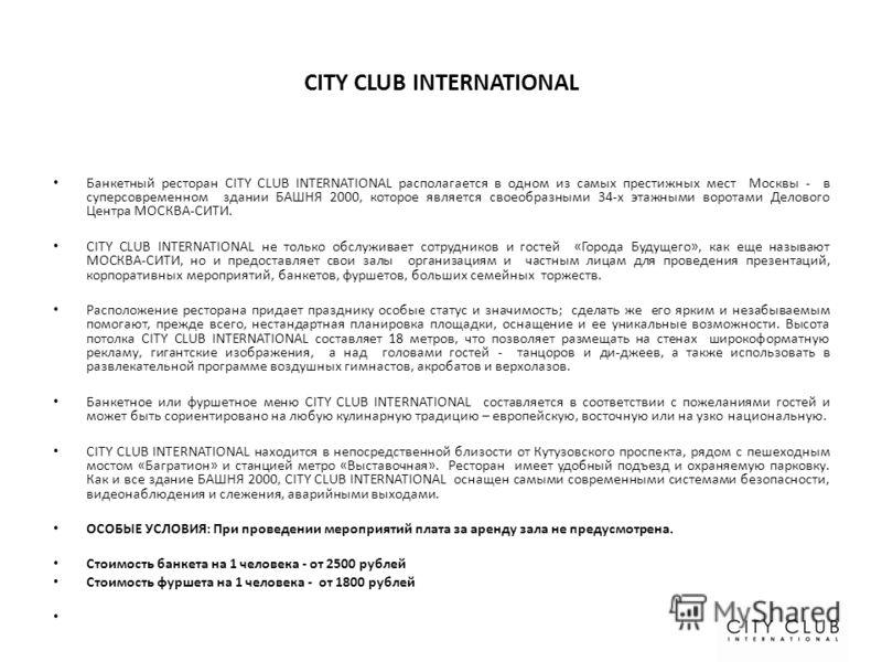 CITY CLUB INTERNATIONAL Банкетный ресторан CITY CLUB INTERNATIONAL располагается в одном из самых престижных мест Москвы - в суперсовременном здании БАШНЯ 2000, которое является своеобразными 34-х этажными воротами Делового Центра МОСКВА-СИТИ. CITY C
