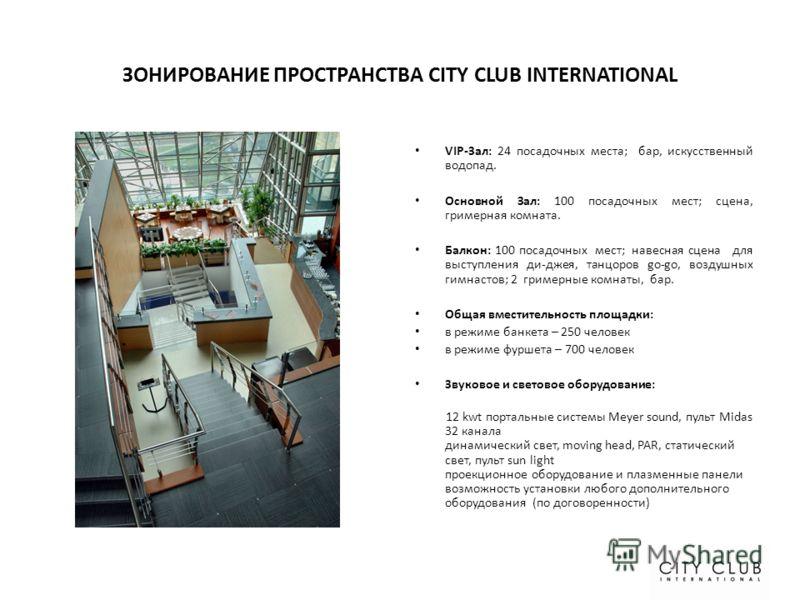 ЗОНИРОВАНИЕ ПРОСТРАНСТВА CITY CLUB INTERNATIONAL VIP-Зал: 24 посадочных места; бар, искусственный водопад. Основной Зал: 100 посадочных мест; сцена, гримерная комната. Балкон: 100 посадочных мест; навесная сцена для выступления ди-джея, танцоров go-g