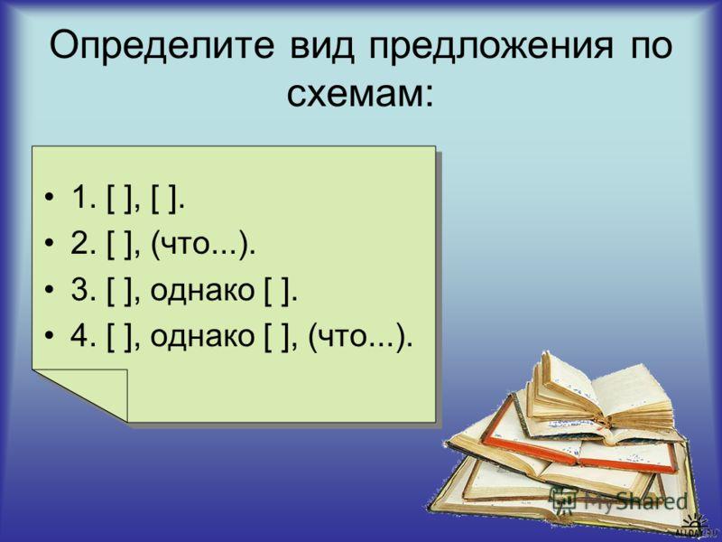 Определите вид предложения по схемам: 1. [ ], [ ]. 2. [ ], (что...). 3. [ ], однако [ ]. 4. [ ], однако [ ], (что...).