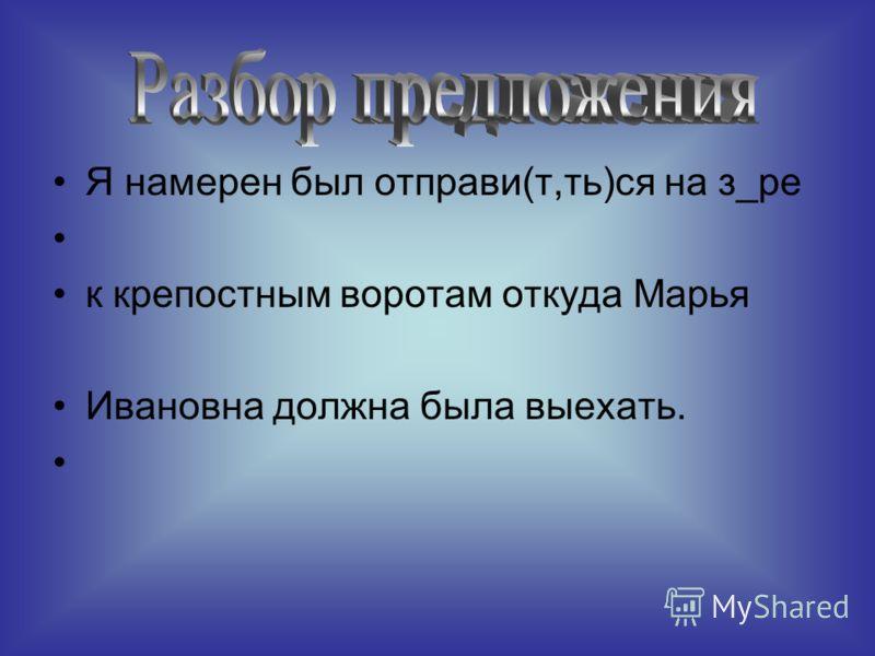 Я намерен был отправи(т,ть)ся на з_ре к крепостным воротам откуда Марья Ивановна должна была выехать.