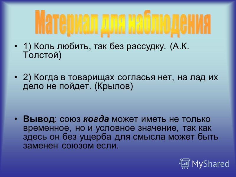 1) Коль любить, так без рассудку. (А.К. Толстой) 2) Когда в товарищах согласья нет, на лад их дело не пойдет. (Крылов) Вывод: союз когда может иметь не только временное, но и условное значение, так как здесь он без ущерба для смысла может быть замене