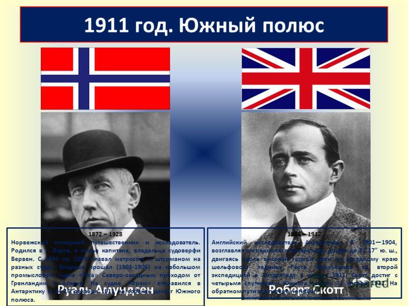 1911 год. Южный полюс Руаль АмундсенРоберт Скотт 1872 – 1928 Норвежский полярный путешественник и исследователь. Родился в г. Борге, в семье капитана, владельца судоверфи Вервен. С 1894 по 1899 плавал матросом и штурманом на разных судах. Впервые про