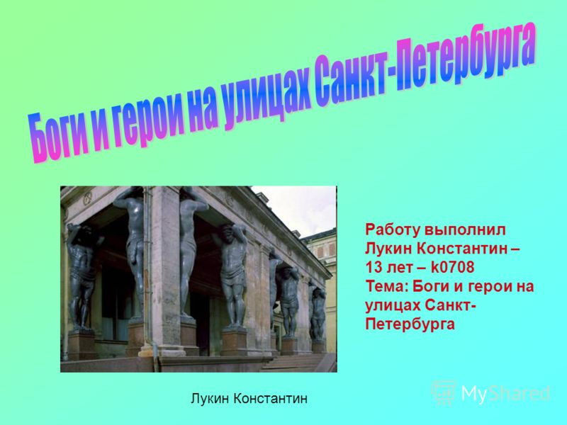 Работу выполнил Лукин Константин – 13 лет – k0708 Тема: Боги и герои на улицах Санкт- Петербурга Лукин Константин