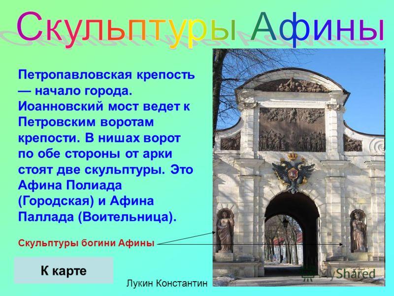 Петропавловская крепость начало города. Иоанновский мост ведет к Петровским воротам крепости. В нишах ворот по обе стороны от арки стоят две скульптуры. Это Афина Полиада (Городская) и Афина Паллада (Воительница). Скульптуры богини Афины Лукин Конста