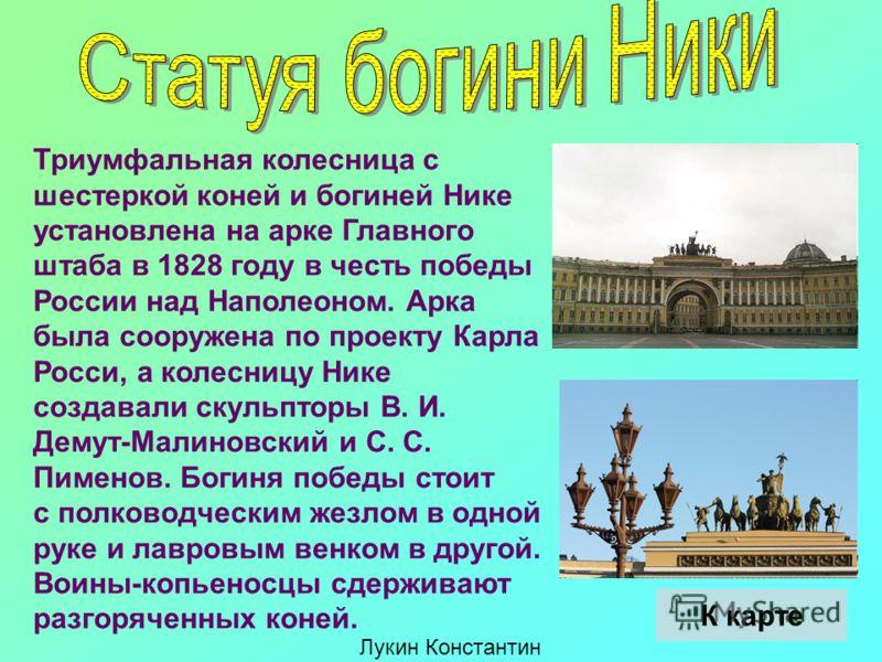 Триумфальная колесница с шестеркой коней и богиней Нике установлена на арке Главного штаба в 1828 году в честь победы России над Наполеоном. Арка была сооружена по проекту Карла Росси, а колесницу Нике создавали скульпторы В. И. Демут-Малиновский и С