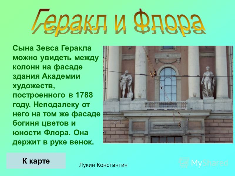 Лукин Константин Сына Зевса Геракла можно увидеть между колонн на фасаде здания Академии художеств, построенного в 1788 году. Неподалеку от него на том же фасаде богиня цветов и юности Флора. Она держит в руке венок. К карте