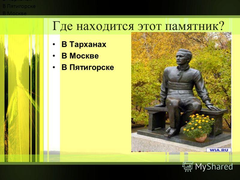 Где находится этот памятник? В Тарханах В Пятигорске В Москве В Тарханах В Москве В Пятигорске