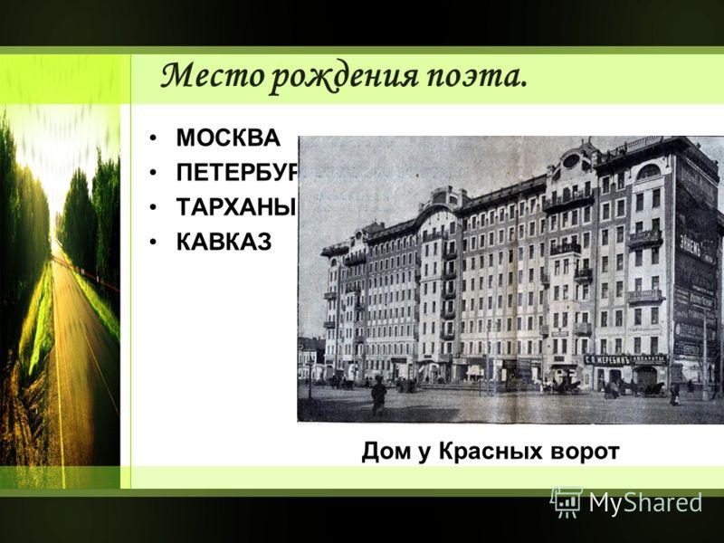 Место рождения поэта. МОСКВА ПЕТЕРБУРГ ТАРХАНЫ КАВКАЗ Дом у Красных ворот