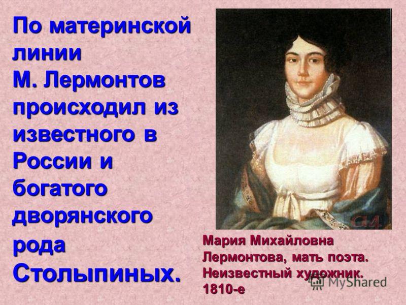 Мария Михайловна Лермонтова, мать поэта. Неизвестный художник. 1810-е По материнской линии М. Лермонтов происходил из известного в России и богатого дворянского рода Столыпиных.