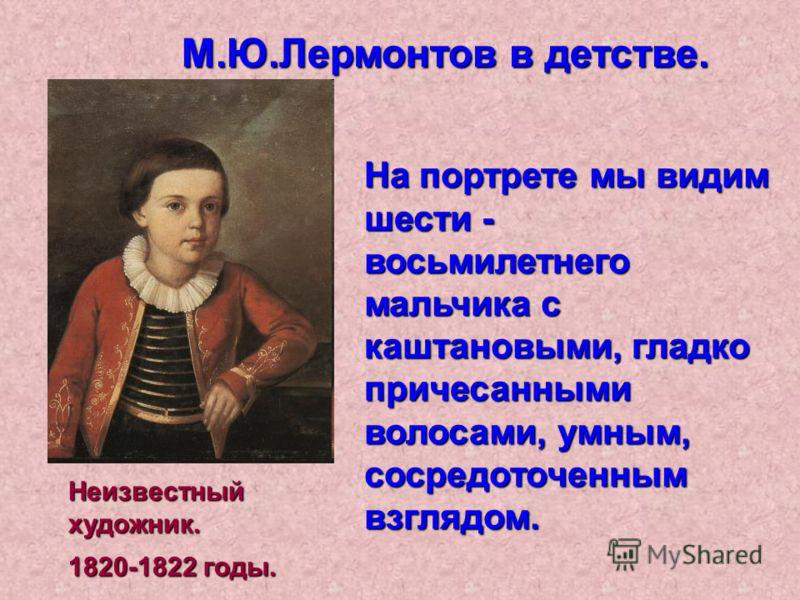 Неизвестный художник. На портрете мы видим шести - восьмилетнего мальчика с каштановыми, гладко причесанными волосами, умным, сосредоточенным взглядом. М.Ю.Лермонтов в детстве. 1820-1822 годы.