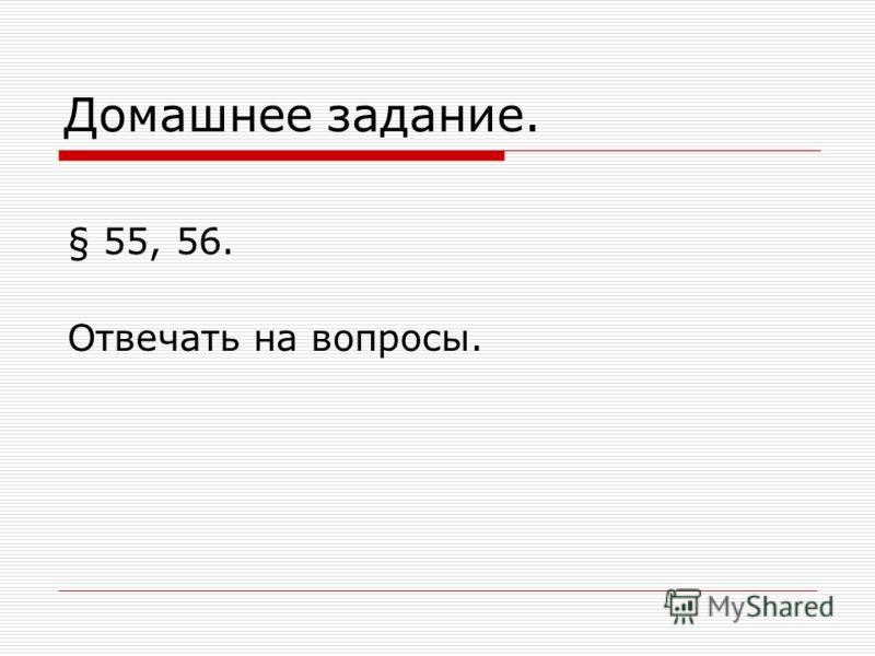 Домашнее задание. § 55, 56. Отвечать на вопросы.
