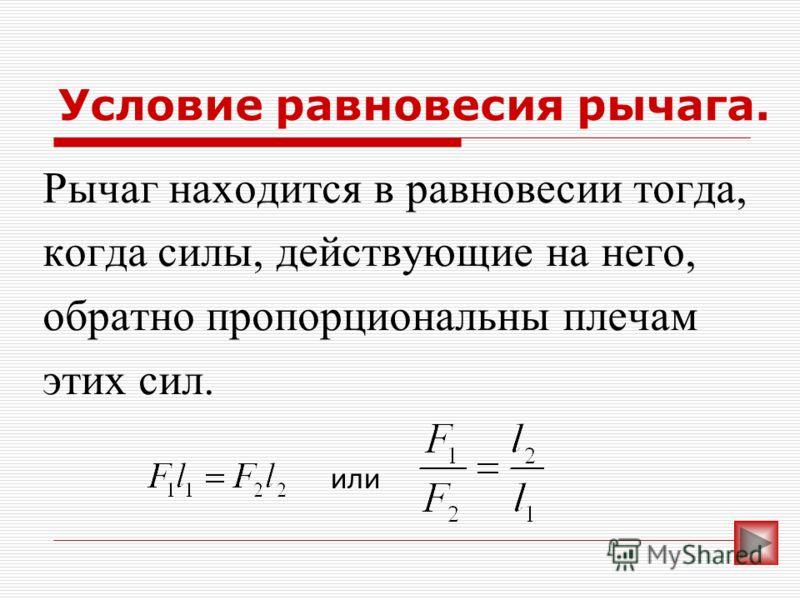 Условие равновесия рычага. Рычаг находится в равновесии тогда, когда силы, действующие на него, обратно пропорциональны плечам этих сил. или