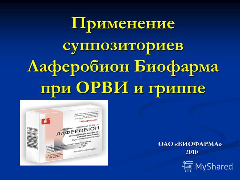 Применение суппозиториев Лаферобион Биофарма при ОРВИ и гриппе ОАО «БИОФАРМА» 2010 2010