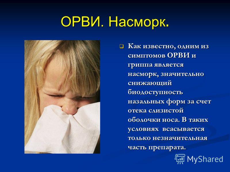 ОРВИ. Насморк. Как известно, одним из симптомов ОРВИ и гриппа является насморк, значительно снижающий биодоступность назальных форм за счет отека слизистой оболочки носа. В таких условиях всасывается только незначительная часть препарата.