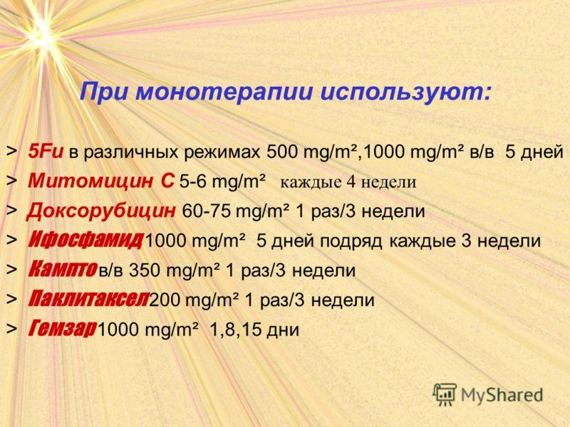 При монотерапии используют: >5Fu в различных режимах 500 mg/m²,1000 mg/m² в/в 5 дней >Митомицин С 5-6 mg/m² каждые 4 недели >Доксорубицин 60-75 mg/m² 1 раз/3 недели > Ифосфамид 1000 mg/m² 5 дней подряд каждые 3 недели > Кампто в/в 350 mg/m² 1 раз/3 н