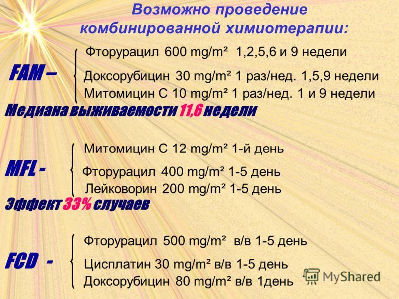 Возможно проведение комбинированной химиотерапии: Фторурацил 600 mg/m² 1,2,5,6 и 9 недели FAM – Доксорубицин 30 mg/m² 1 раз/нед. 1,5,9 недели Митомицин С 10 mg/m² 1 раз/нед. 1 и 9 недели Медиана выживаемости 11,6 недели Митомицин С 12 mg/m² 1-й день