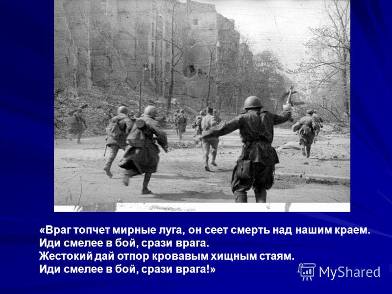 «Враг топчет мирные луга, он сеет смерть над нашим краем. Иди смелее в бой, срази врага. Жестокий дай отпор кровавым хищным стаям. Иди смелее в бой, срази врага!»