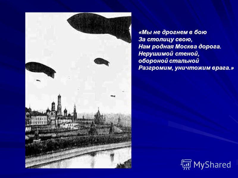 «Мы не дрогнем в бою За столицу свою, Нам родная Москва дорога. Нерушимой стеной, обороной стальной Разгромим, уничтожим врага.»
