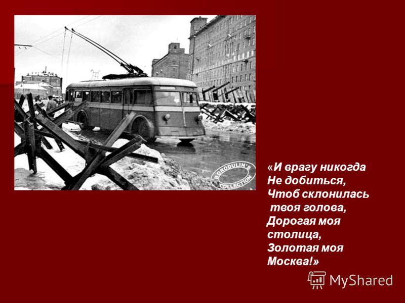 «И врагу никогда Не добиться, Чтоб склонилась твоя голова, Дорогая моя столица, Золотая моя Москва!»
