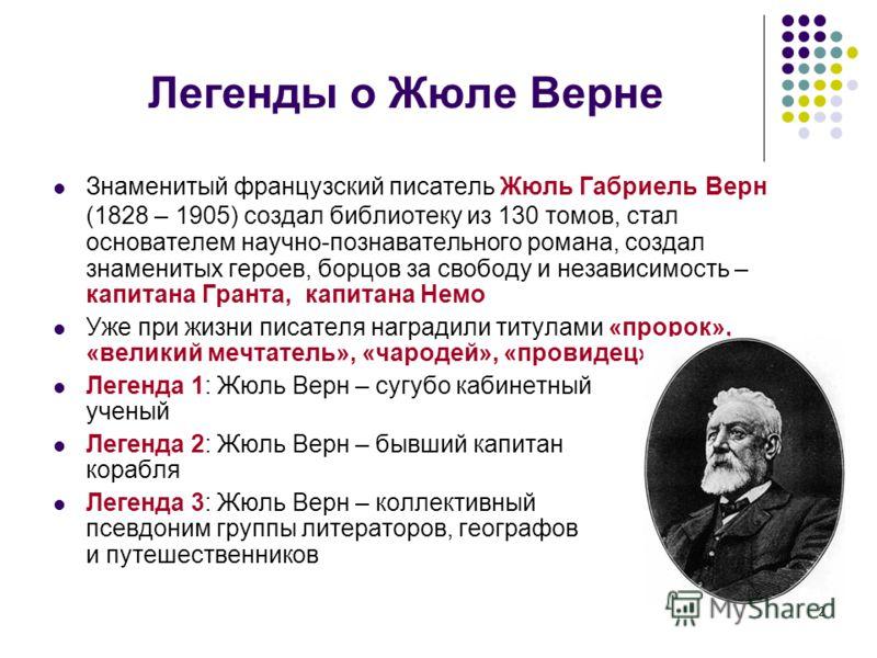 2 Легенды о Жюле Верне Знаменитый французский писатель Жюль Габриель Верн (1828 – 1905) создал библиотеку из 130 томов, стал основателем научно-познавательного романа, создал знаменитых героев, борцов за свободу и независимость – капитана Гранта, кап
