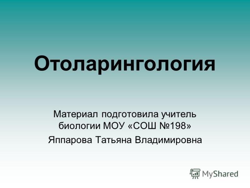 Отоларингология Материал подготовила учитель биологии МОУ «СОШ 198» Яппарова Татьяна Владимировна