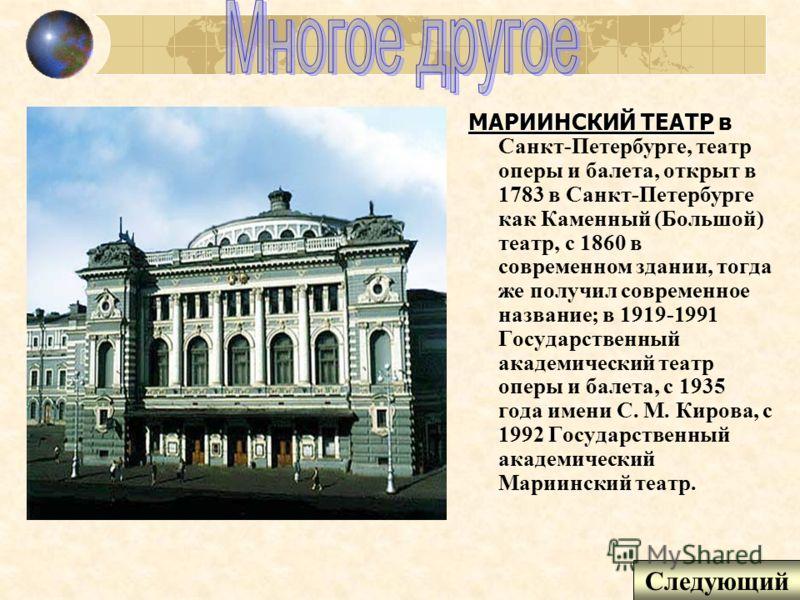 МАРИИНСКИЙ ТЕАТР МАРИИНСКИЙ ТЕАТР в Санкт-Петербурге, театр оперы и балета, открыт в 1783 в Санкт-Петербурге как Каменный (Большой) театр, с 1860 в современном здании, тогда же получил современное название; в 1919-1991 Государственный академический т