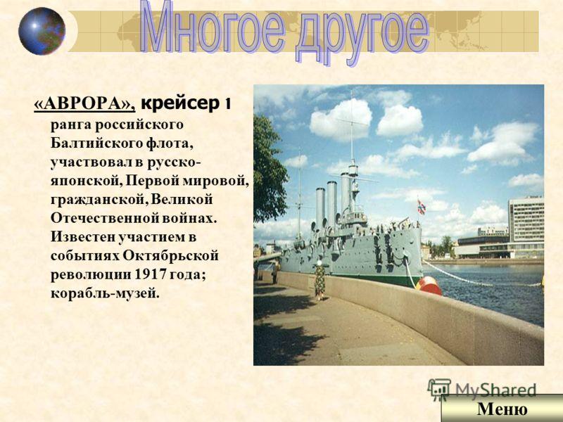 «АВРОРА», крейсер 1 ранга российского Балтийского флота, участвовал в русско- японской, Первой мировой, гражданской, Великой Отечественной войнах. Известен участием в событиях Октябрьской революции 1917 года; корабль-музей. Меню