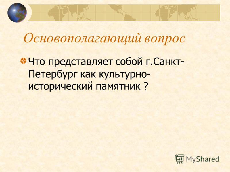 Основополагающий вопрос Что представляет собой г.Санкт- Петербург как культурно- исторический памятник ?