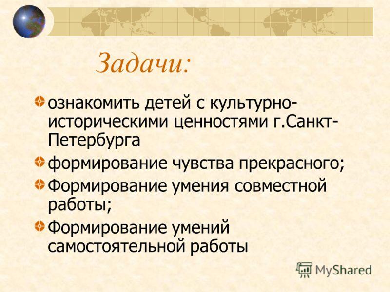 Задачи: ознакомить детей с культурно- историческими ценностями г.Санкт- Петербурга формирование чувства прекрасного; Формирование умения совместной работы; Формирование умений самостоятельной работы