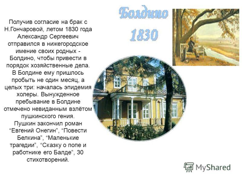 Получив согласие на брак с Н.Гончаровой, летом 1830 года Александр Сергеевич отправился в нижегородское имение своих родных - Болдино, чтобы привести в порядок хозяйственные дела. В Болдине ему пришлось пробыть не один месяц, а целых три: началась эп
