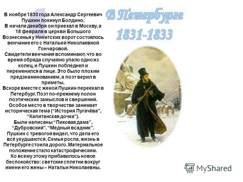 В ноябре 1830 года Александр Сергеевич Пушкин покинул Болдино. В начале декабря он приехал в Москву, а 18 февраля в церкви Большого Вознесенья у Никитских ворот состоялось венчание его с Натальей Николаевной Гончаровой. Свидетели венчания вспоминают,