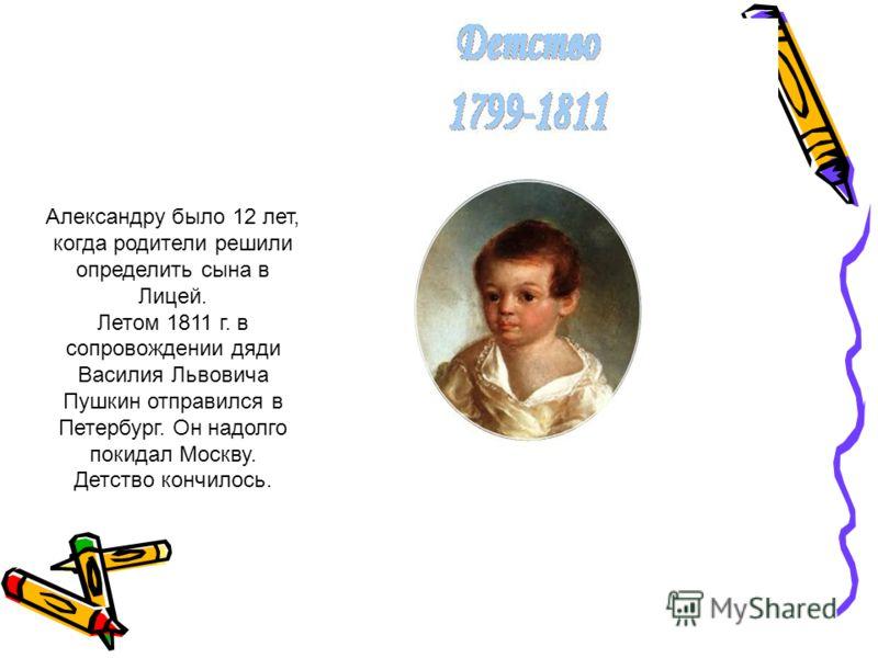 Александру было 12 лет, когда родители решили определить сына в Лицей. Летом 1811 г. в сопровождении дяди Василия Львовича Пушкин отправился в Петербург. Он надолго покидал Москву. Детство кончилось.