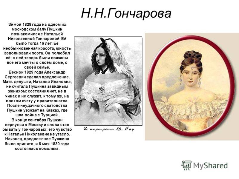 Н.Н.Гончарова Зимой 1829 года на одном из московском балу Пушкин познакомился с Натальей Николаевной Гончаровой. Ей было тогда 16 лет. Её необыкновенная красота, юность взволновали поэта. Он полюбил её; с ней теперь были связаны все его мечты о своём
