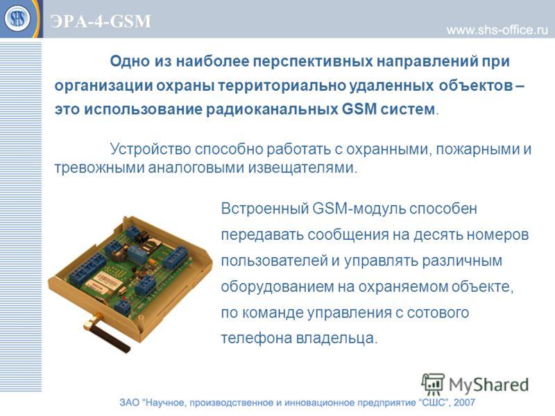 ЭРА-4-GSM Одно из наиболее перспективных направлений при организации охраны территориально удаленных объектов – это использование радиоканальных GSM систем. Устройство способно работать с охранными, пожарными и тревожными аналоговыми извещателями. Вс