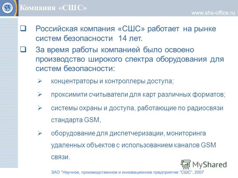 Компания «СШС» Российская компания «СШС» работает на рынке систем безопасности 14 лет. За время работы компанией было освоено производство широкого спектра оборудования для систем безопасности: концентраторы и контроллеры доступа; проксимити считыват