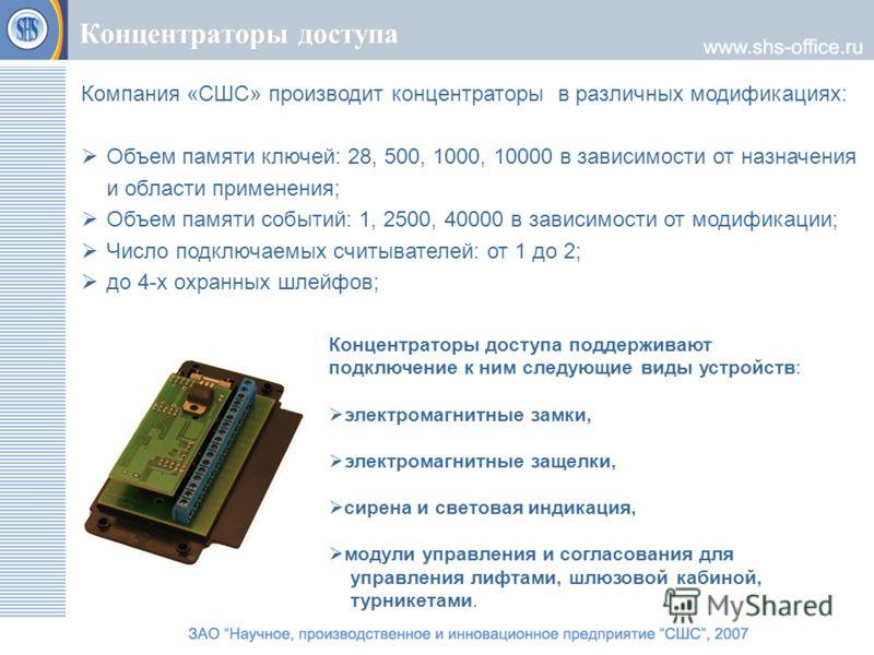 Концентраторы доступа Компания «СШС» производит концентраторы в различных модификациях: Объем памяти ключей: 28, 500, 1000, 10000 в зависимости от назначения и области применения; Объем памяти событий: 1, 2500, 40000 в зависимости от модификации; Чис
