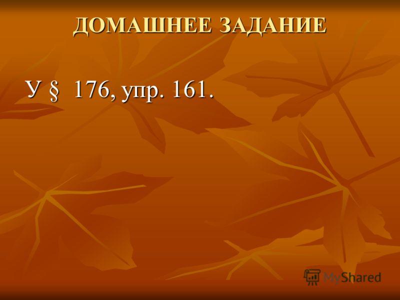 ДОМАШНЕЕ ЗАДАНИЕ У § 176, упр. 161.