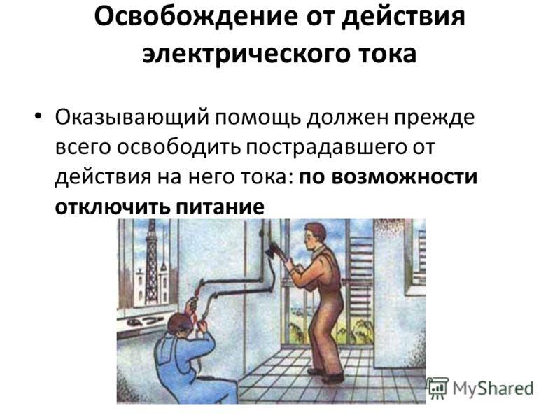 Освобождение от действия электрического тока Оказывающий помощь должен прежде всего освободить пострадавшего от действия на него тока: по возможности отключить питание