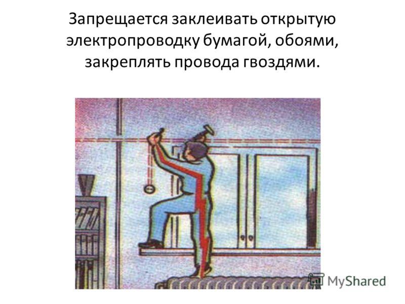 Запрещается заклеивать открытую электропроводку бумагой, обоями, закреплять провода гвоздями.