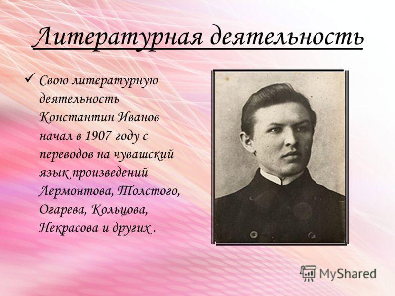 Литературная деятельность Свою литературную деятельность Константин Иванов начал в 1907 году с переводов на чувашский язык произведений Лермонтова, Толстого, Огарева, Кольцова, Некрасова и других.