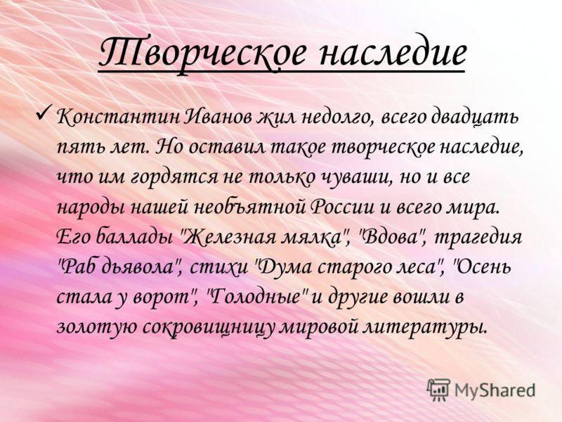 Творческое наследие Константин Иванов жил недолго, всего двадцать пять лет. Но оставил такое творческое наследие, что им гордятся не только чуваши, но и все народы нашей необъятной России и всего мира. Его баллады