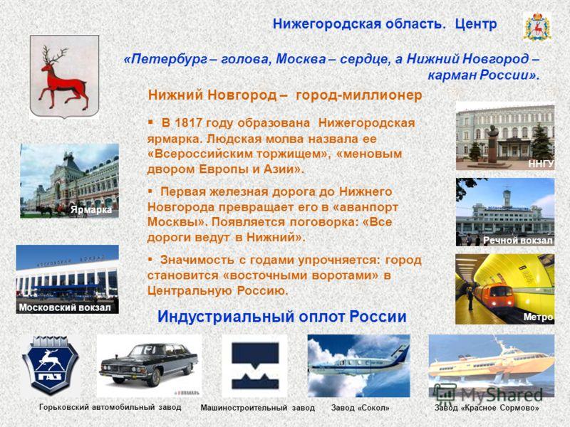 В 1817 году образована Нижегородская ярмарка. Людская молва назвала ее «Всероссийским торжищем», «меновым двором Европы и Азии». Первая железная дорога до Нижнего Новгорода превращает его в «аванпорт Москвы». Появляется поговорка: «Все дороги ведут в