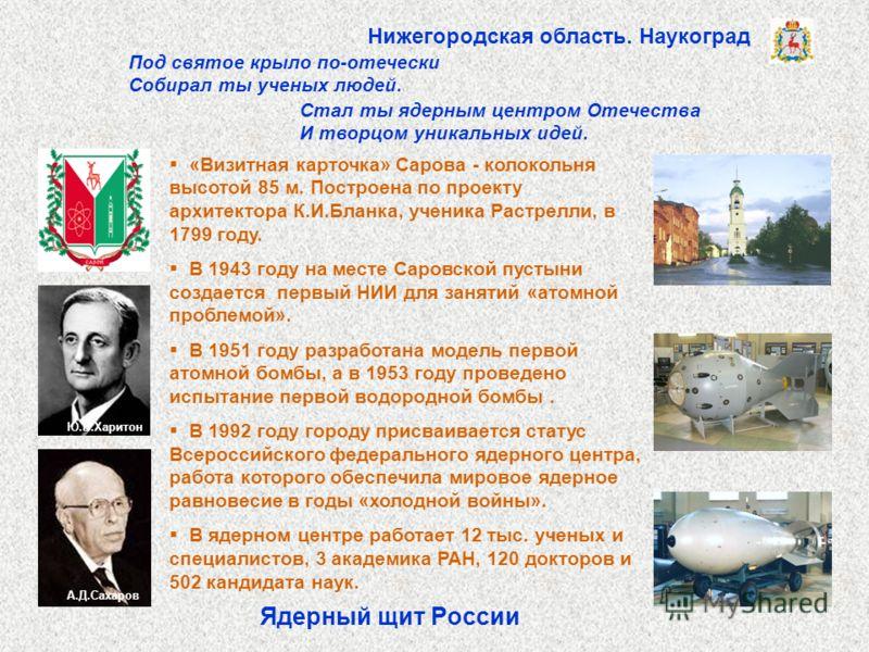 Ядерный щит России «Визитная карточка» Сарова - колокольня высотой 85 м. Построена по проекту архитектора К.И.Бланка, ученика Растрелли, в 1799 году. В 1943 году на месте Саровской пустыни создается первый НИИ для занятий «атомной проблемой». В 1951