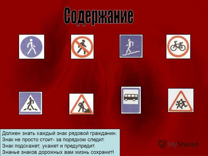 Должен знать каждый знак рядовой гражданин. Знак не просто стоит- за порядком следит. Знак подскажет, укажет и предупредит. Знанье знаков дорожных вам жизнь сохранит!