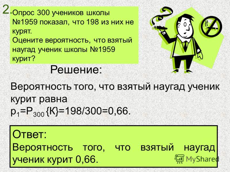 Опрос 300 учеников школы 1959 показал, что 198 из них не курят. Оцените вероятность, что взятый наугад ученик школы 1959 курит? Решение: Вероятность того, что взятый наугад ученик курит равна p 1 =Р 300 {К}=198/300=0,66. Ответ: Вероятность того, что