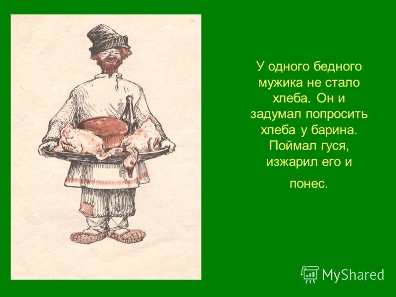 У одного бедного мужика не стало хлеба. Он и задумал попросить хлеба у барина. Поймал гуся, изжарил его и понес.