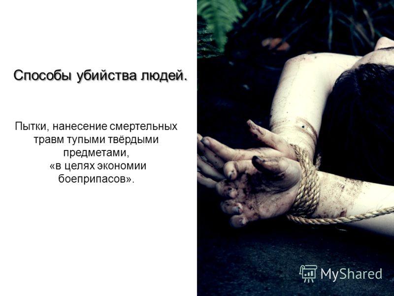 Способы убийства людей. Пытки, нанесение смертельных травм тупыми твёрдыми предметами, «в целях экономии боеприпасов».