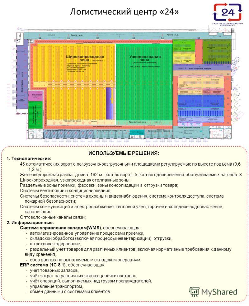 Логистический центр «24» ИСПОЛЬЗУЕМЫЕ РЕШЕНИЯ: 1. Технологические: 45 автоматических ворот с погрузочно-разгрузочными площадками регулируемые по высоте подъема (0,6 – 1,2 м.); Железнодорожная рампа: длина- 192 м., кол-во ворот- 5, кол-во одновременно